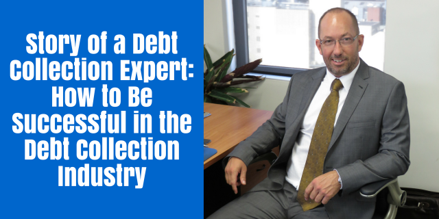 A Debt Collection Expert's Story: How to Be Successful in the Debt Collection Industry